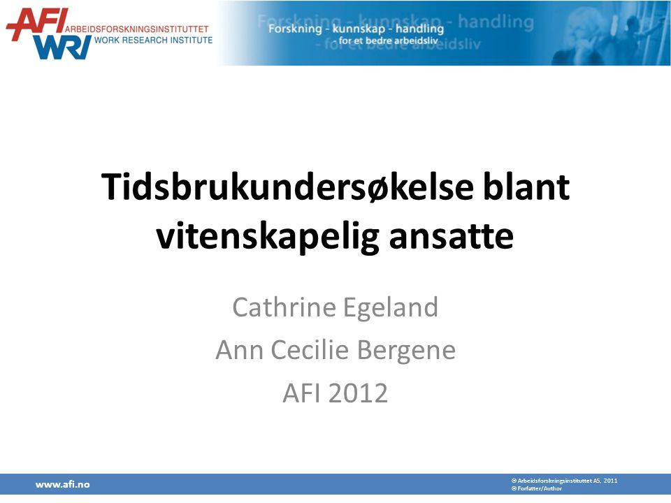  Arbeidsforskningsinstituttet AS, 2011  Forfatter/Author Tidsbrukundersøkelse blant vitenskapelig ansatte Cathrine Egeland Ann Cecilie Bergene AFI 2012 www.afi.no