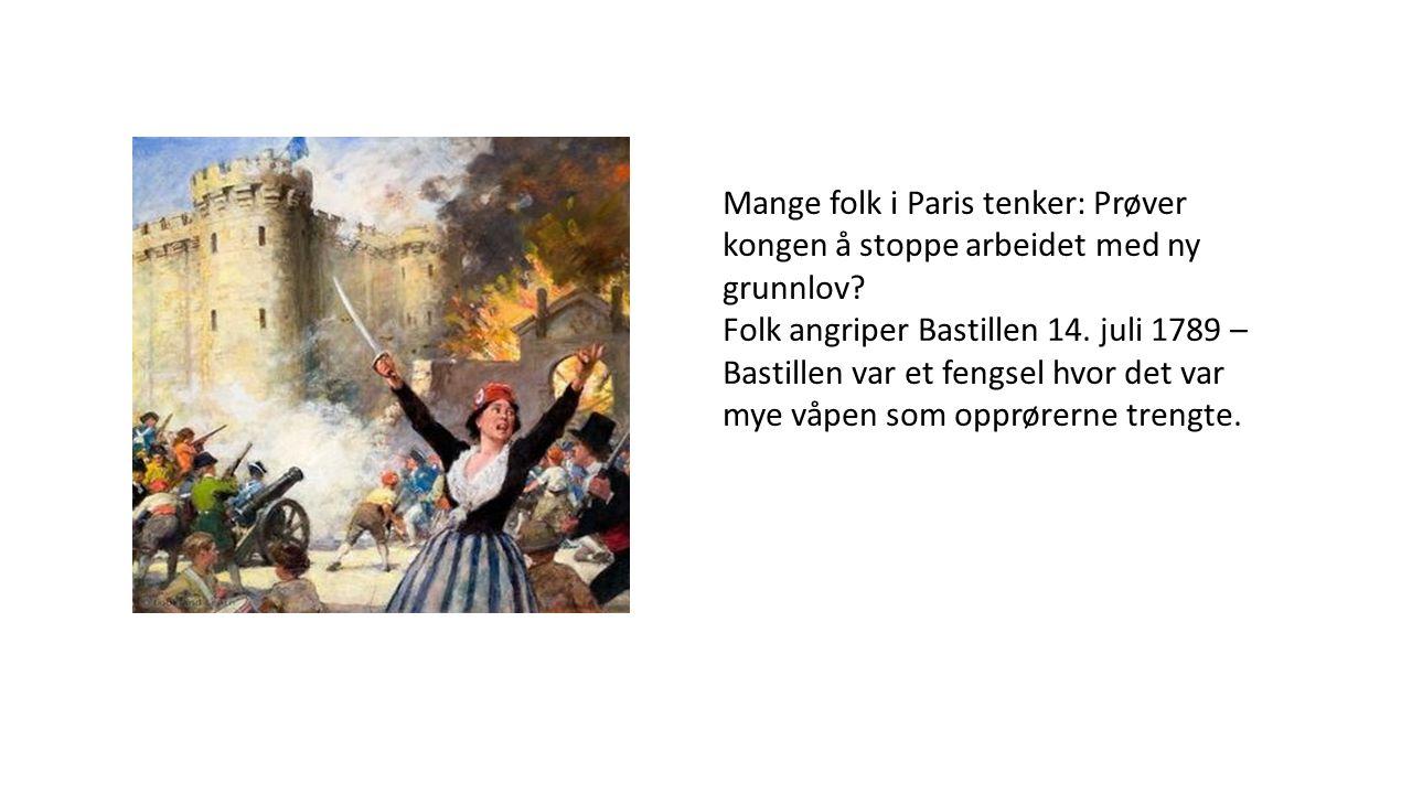 Mange folk i Paris tenker: Prøver kongen å stoppe arbeidet med ny grunnlov? Folk angriper Bastillen 14. juli 1789 – Bastillen var et fengsel hvor det