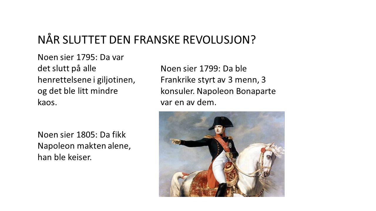 NÅR SLUTTET DEN FRANSKE REVOLUSJON? Noen sier 1795: Da var det slutt på alle henrettelsene i giljotinen, og det ble litt mindre kaos. Noen sier 1799: