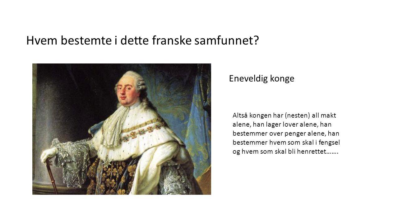 Hvem bestemte i dette franske samfunnet? Eneveldig konge Altså kongen har (nesten) all makt alene, han lager lover alene, han bestemmer over penger al
