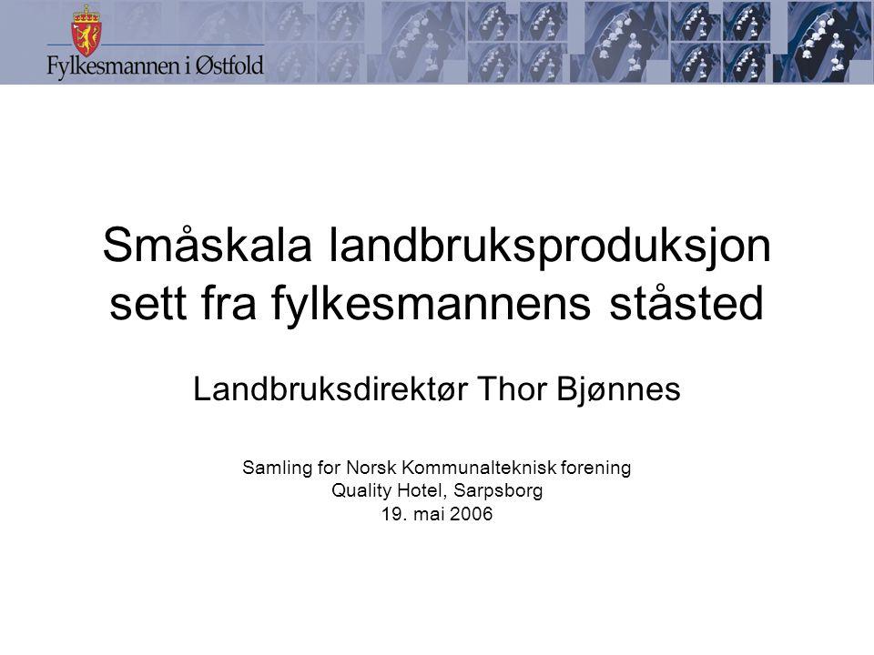 Småskala landbruksproduksjon sett fra fylkesmannens ståsted Landbruksdirektør Thor Bjønnes Samling for Norsk Kommunalteknisk forening Quality Hotel, Sarpsborg 19.
