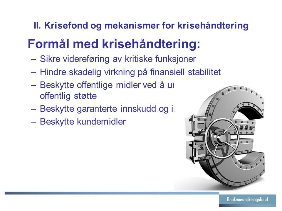 II. Krisefond og mekanismer for krisehåndtering Formål med krisehåndtering: –Sikre videreføring av kritiske funksjoner –Hindre skadelig virkning på fi