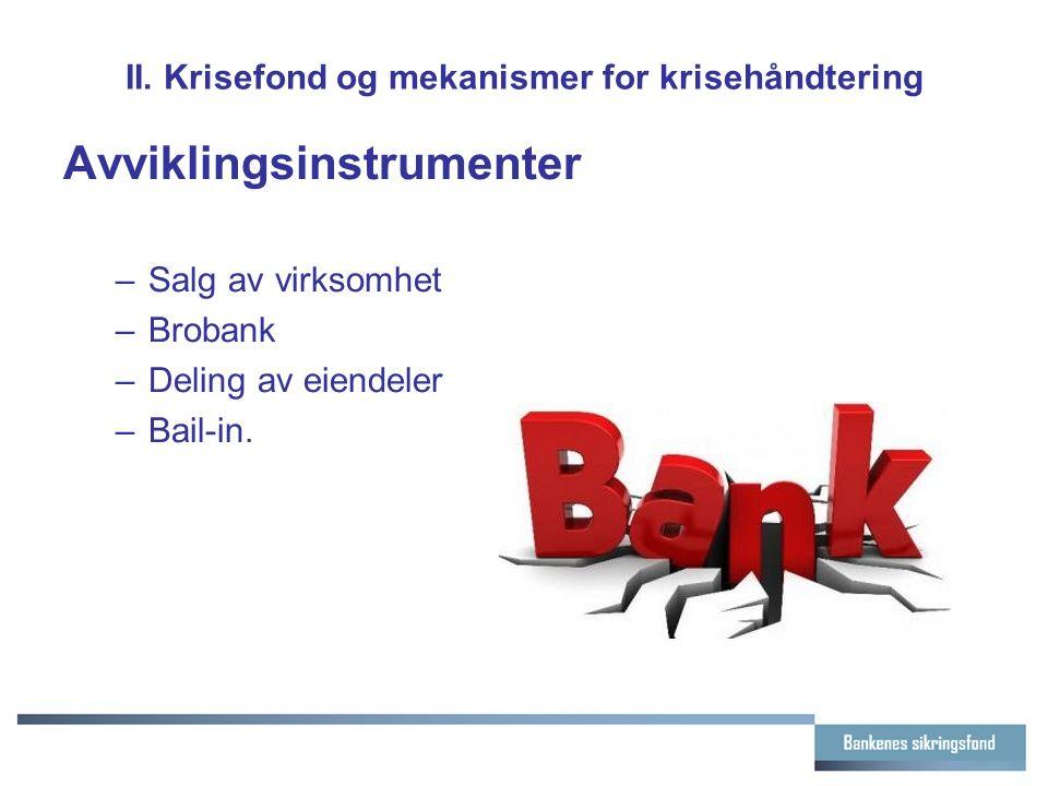 II. Krisefond og mekanismer for krisehåndtering Avviklingsinstrumenter –Salg av virksomhet –Brobank –Deling av eiendeler –Bail-in.