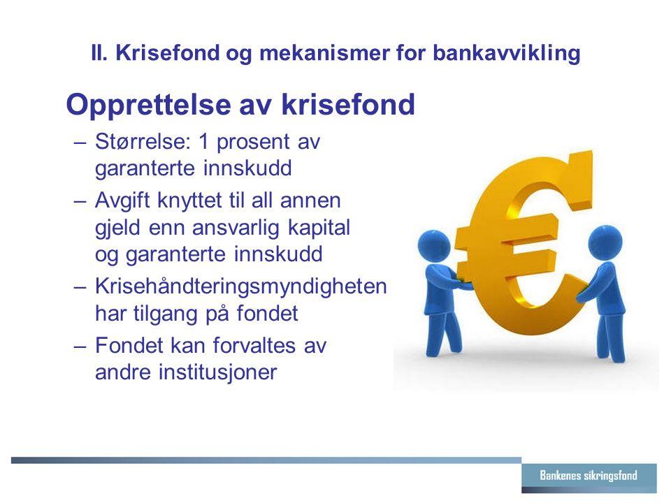 II. Krisefond og mekanismer for bankavvikling Opprettelse av krisefond –Størrelse: 1 prosent av garanterte innskudd –Avgift knyttet til all annen gjel
