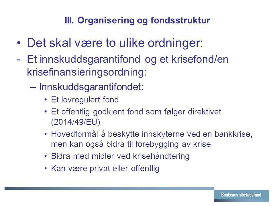 III. Organisering og fondsstruktur Det skal være to ulike ordninger: - Et innskuddsgarantifond og et krisefond/en krisefinansieringsordning: –Innskudd