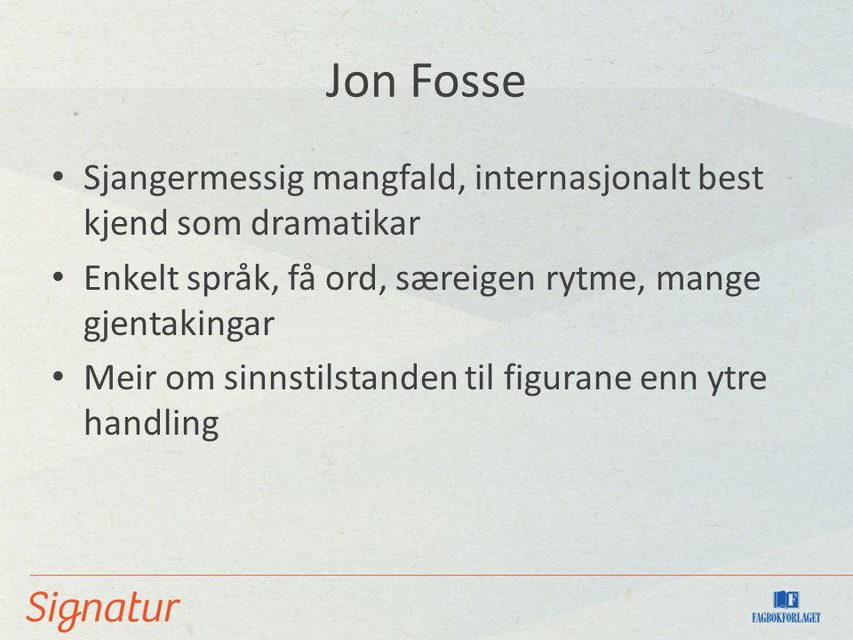 Jon Fosse Sjangermessig mangfald, internasjonalt best kjend som dramatikar Enkelt språk, få ord, særeigen rytme, mange gjentakingar Meir om sinnstilstanden til figurane enn ytre handling