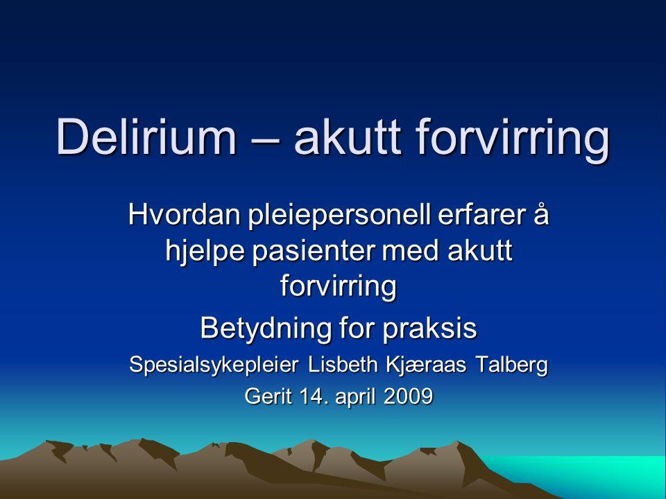 Delirium – akutt forvirring Hvordan pleiepersonell erfarer å hjelpe pasienter med akutt forvirring Betydning for praksis Spesialsykepleier Lisbeth Kjæraas Talberg Gerit 14.