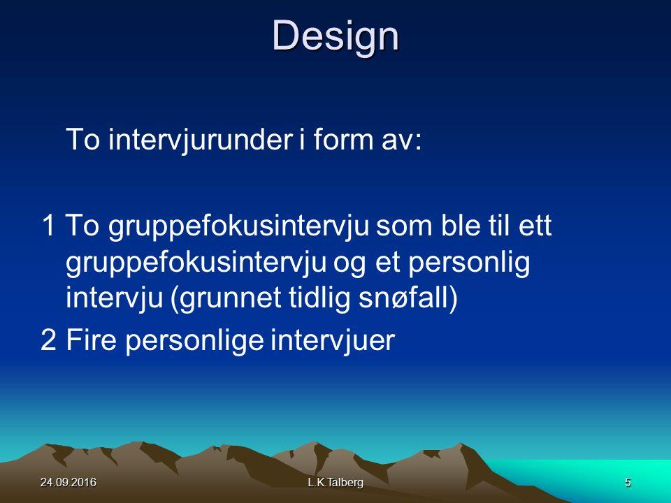Design To intervjurunder i form av: 1 To gruppefokusintervju som ble til ett gruppefokusintervju og et personlig intervju (grunnet tidlig snøfall) 2Fire personlige intervjuer 24.09.2016L.K.Talberg5