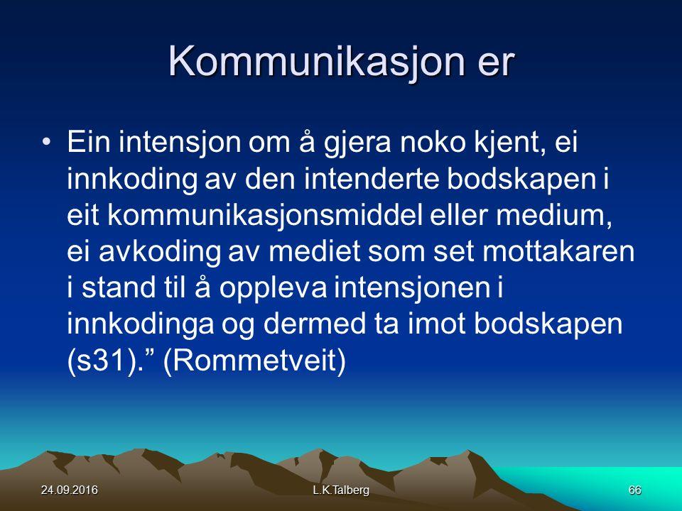 Kommunikasjon er Ein intensjon om å gjera noko kjent, ei innkoding av den intenderte bodskapen i eit kommunikasjonsmiddel eller medium, ei avkoding av mediet som set mottakaren i stand til å oppleva intensjonen i innkodinga og dermed ta imot bodskapen (s31). (Rommetveit) 24.09.2016L.K.Talberg66