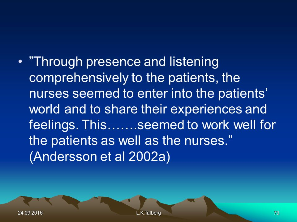 Through presence and listening comprehensively to the patients, the nurses seemed to enter into the patients' world and to share their experiences and feelings.