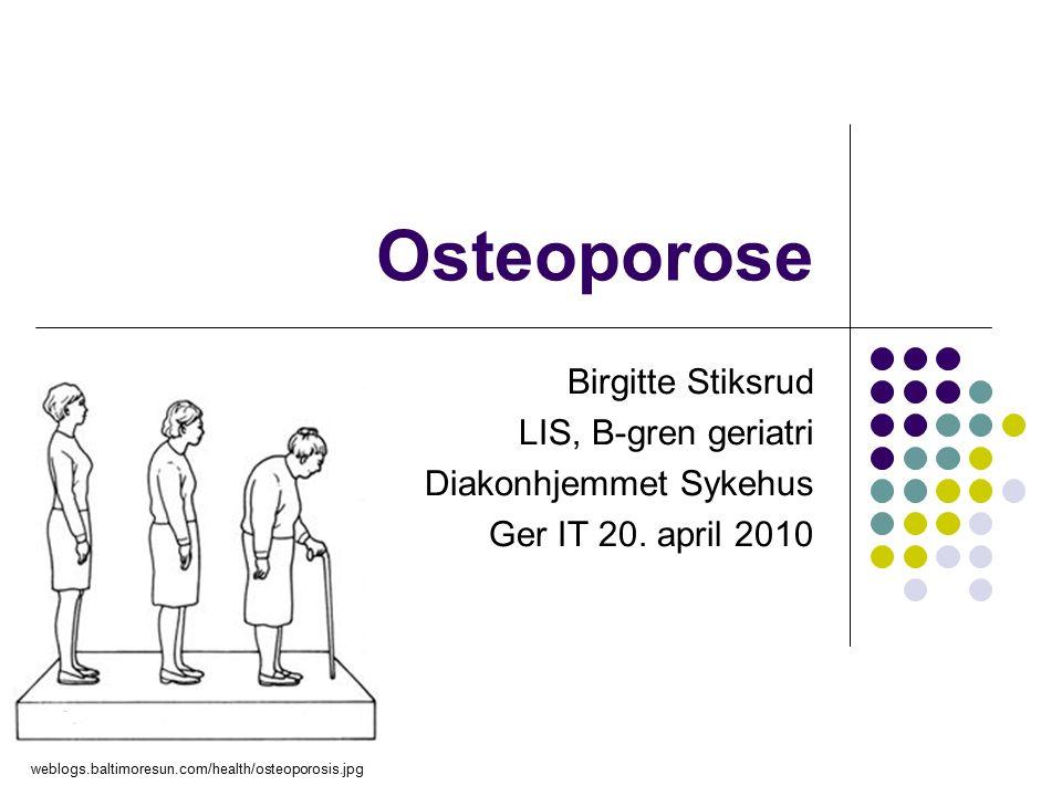 Osteoporose Birgitte Stiksrud LIS, B-gren geriatri Diakonhjemmet Sykehus Ger IT 20.