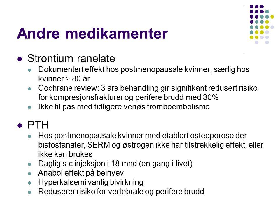 Andre medikamenter Strontium ranelate Dokumentert effekt hos postmenopausale kvinner, særlig hos kvinner > 80 år Cochrane review: 3 års behandling gir signifikant redusert risiko for kompresjonsfrakturer og perifere brudd med 30% Ikke til pas med tidligere venøs tromboembolisme PTH Hos postmenopausale kvinner med etablert osteoporose der bisfosfanater, SERM og østrogen ikke har tilstrekkelig effekt, eller ikke kan brukes Daglig s.c injeksjon i 18 mnd (en gang i livet) Anabol effekt på beinvev Hyperkalsemi vanlig bivirkning Reduserer risiko for vertebrale og perifere brudd