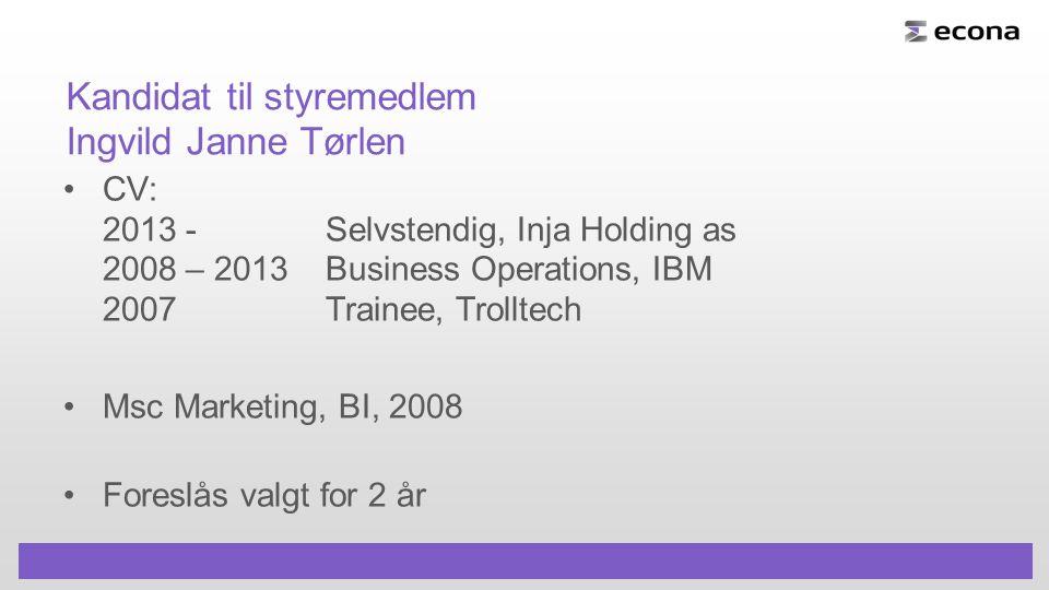 Kandidat til styremedlem Ingvild Janne Tørlen CV: 2013 - Selvstendig, Inja Holding as 2008 – 2013Business Operations, IBM 2007Trainee, Trolltech Msc Marketing, BI, 2008 Foreslås valgt for 2 år