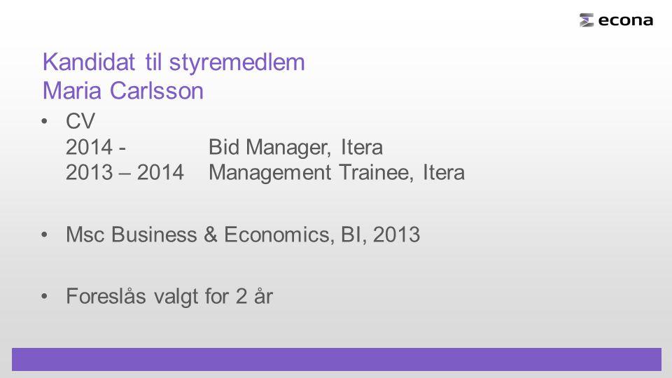 Kandidat til styremedlem Maria Carlsson CV 2014 - Bid Manager, Itera 2013 – 2014Management Trainee, Itera Msc Business & Economics, BI, 2013 Foreslås valgt for 2 år