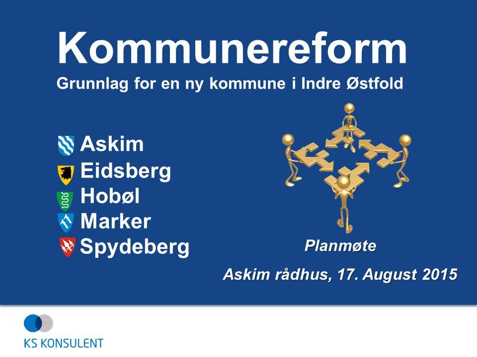 Askim Eidsberg Hobøl Marker Spydeberg Planmøte Askim rådhus, 17. August 2015 Kommunereform Grunnlag for en ny kommune i Indre Østfold