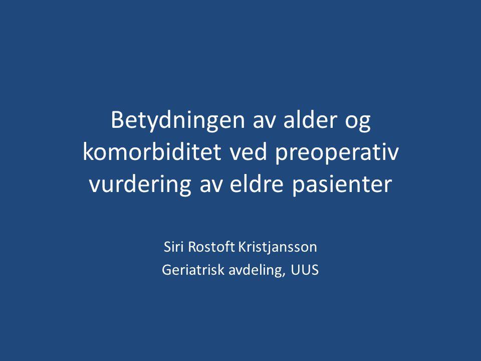 Betydningen av alder og komorbiditet ved preoperativ vurdering av eldre pasienter Siri Rostoft Kristjansson Geriatrisk avdeling, UUS