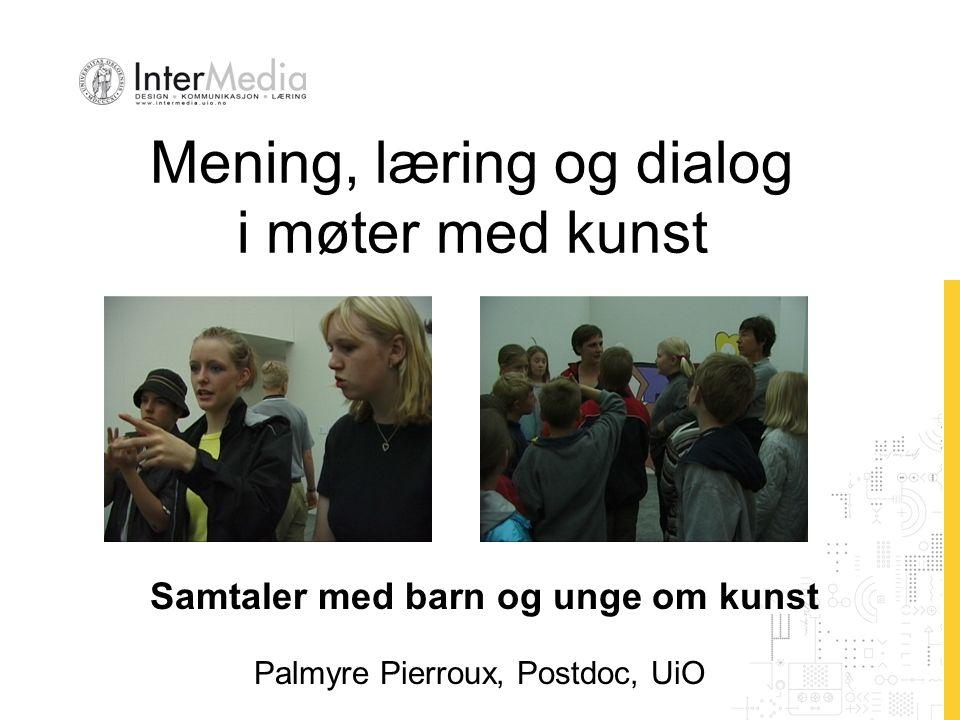 Mening, læring og dialog i møter med kunst Palmyre Pierroux, Postdoc, UiO Samtaler med barn og unge om kunst