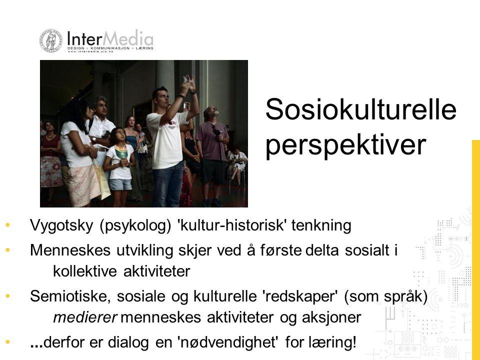 Sosiokulturelle perspektiver Vygotsky (psykolog) kultur-historisk tenkning Menneskes utvikling skjer ved å første delta sosialt i kollektive aktiviteter Semiotiske, sosiale og kulturelle redskaper (som språk) medierer menneskes aktiviteter og aksjoner...derfor er dialog en nødvendighet for læring!
