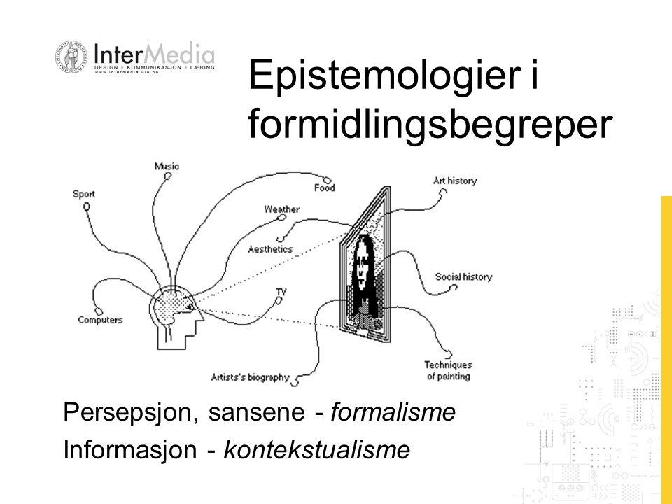 Epistemologier i formidlingsbegreper Persepsjon, sansene - formalisme Informasjon - kontekstualisme