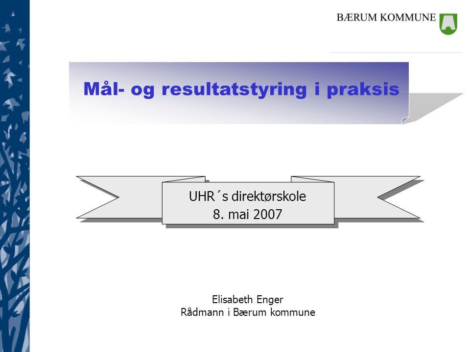 Mål- og resultatstyring i praksis Elisabeth Enger Rådmann i Bærum kommune UHR´s direktørskole 8. mai 2007 UHR´s direktørskole 8. mai 2007