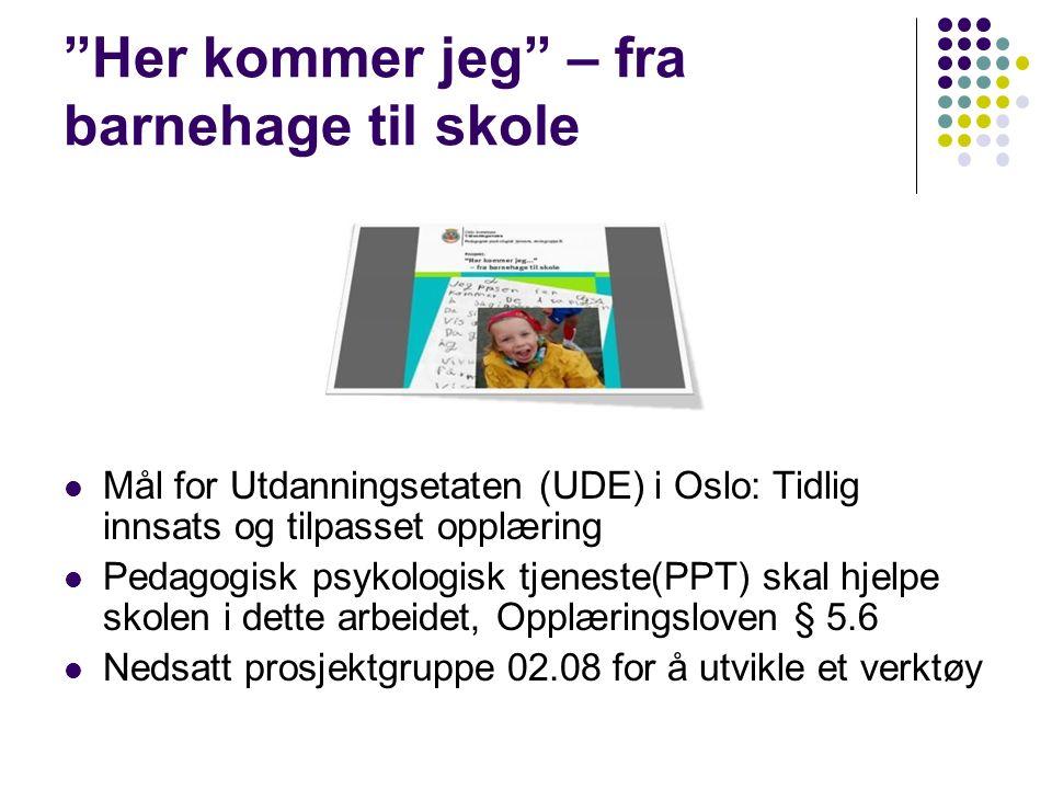 Her kommer jeg – fra barnehage til skole Mål for Utdanningsetaten (UDE) i Oslo: Tidlig innsats og tilpasset opplæring Pedagogisk psykologisk tjeneste(PPT) skal hjelpe skolen i dette arbeidet, Opplæringsloven § 5.6 Nedsatt prosjektgruppe 02.08 for å utvikle et verktøy