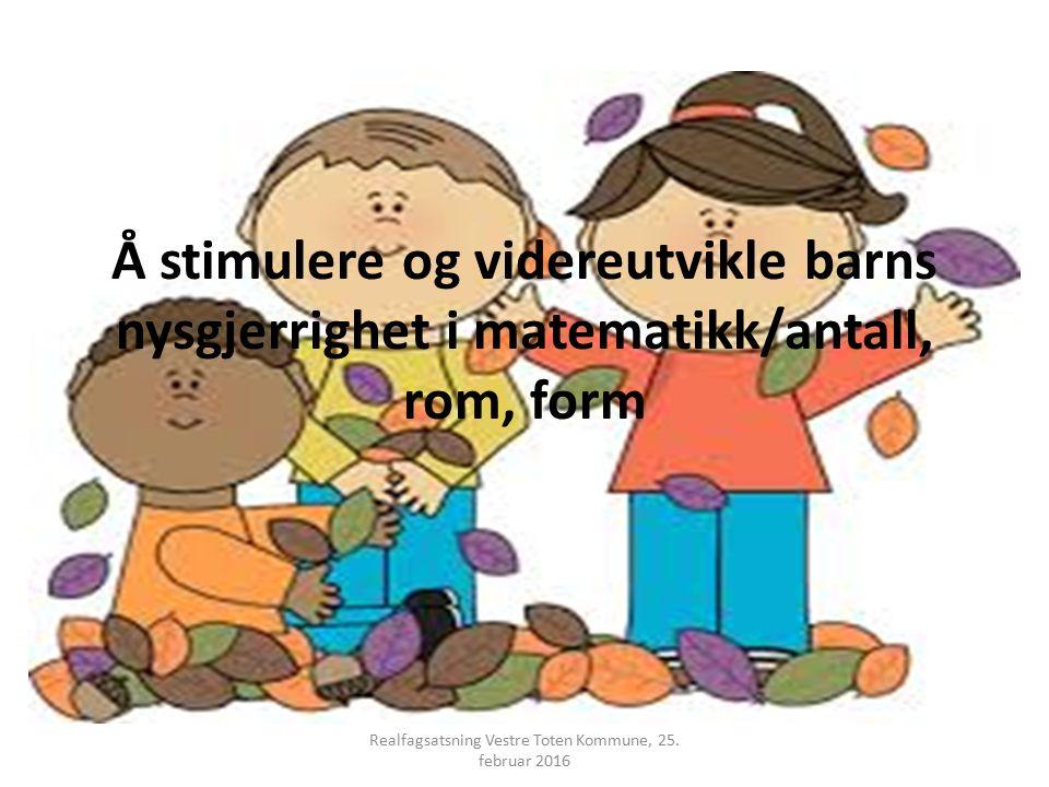 Å stimulere og videreutvikle barns nysgjerrighet i matematikk/antall, rom, form Realfagsatsning Vestre Toten Kommune, 25. februar 2016