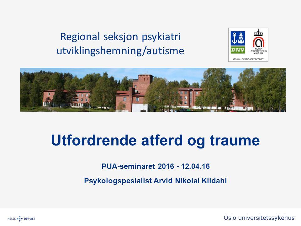 Utfordrende atferd og traume PUA-seminaret 2016 - 12.04.16 Psykologspesialist Arvid Nikolai Kildahl Regional seksjon psykiatri utviklingshemning/autisme