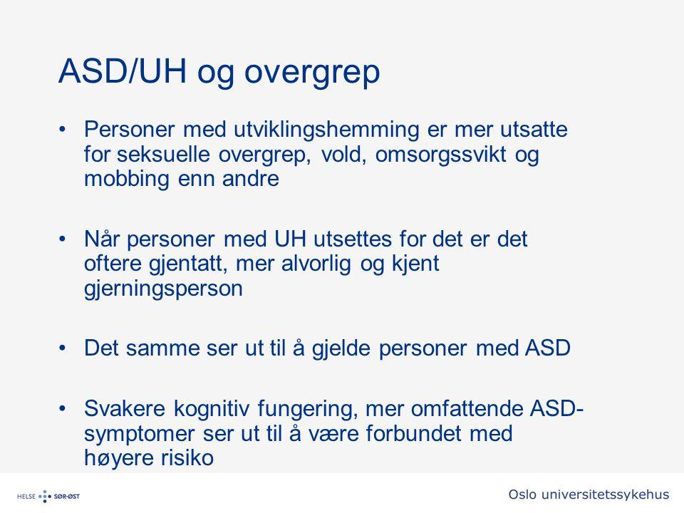 ASD/UH og overgrep Personer med utviklingshemming er mer utsatte for seksuelle overgrep, vold, omsorgssvikt og mobbing enn andre Når personer med UH utsettes for det er det oftere gjentatt, mer alvorlig og kjent gjerningsperson Det samme ser ut til å gjelde personer med ASD Svakere kognitiv fungering, mer omfattende ASD- symptomer ser ut til å være forbundet med høyere risiko