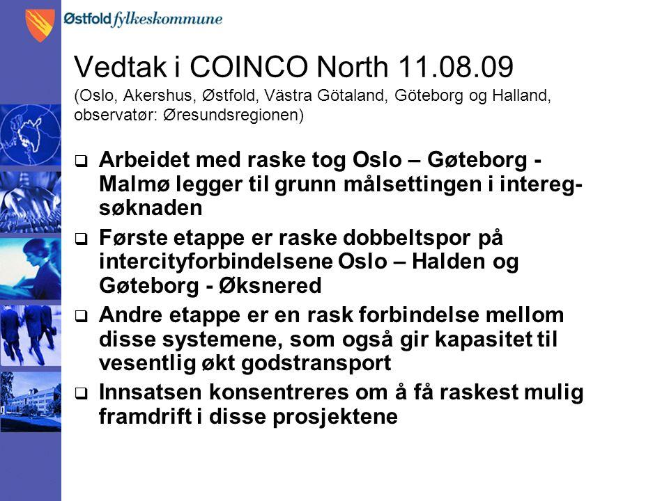 Vedtak i COINCO North 11.08.09 (Oslo, Akershus, Østfold, Västra Götaland, Göteborg og Halland, observatør: Øresundsregionen)  Arbeidet med raske tog Oslo – Gøteborg - Malmø legger til grunn målsettingen i intereg- søknaden  Første etappe er raske dobbeltspor på intercityforbindelsene Oslo – Halden og Gøteborg - Øksnered  Andre etappe er en rask forbindelse mellom disse systemene, som også gir kapasitet til vesentlig økt godstransport  Innsatsen konsentreres om å få raskest mulig framdrift i disse prosjektene