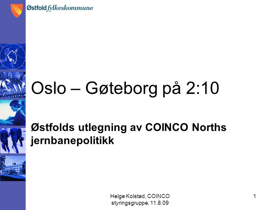 Helge Kolstad, COINCO styringsgruppe, 11.8.09 1 Oslo – Gøteborg på 2:10 Østfolds utlegning av COINCO Norths jernbanepolitikk