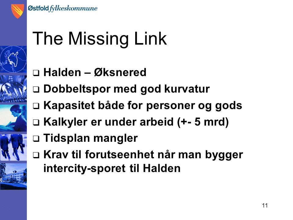 11 The Missing Link  Halden – Øksnered  Dobbeltspor med god kurvatur  Kapasitet både for personer og gods  Kalkyler er under arbeid (+- 5 mrd)  T
