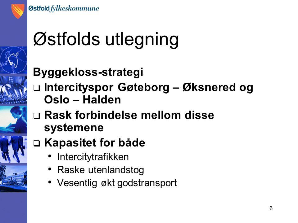 6 Østfolds utlegning Byggekloss-strategi  Intercityspor Gøteborg – Øksnered og Oslo – Halden  Rask forbindelse mellom disse systemene  Kapasitet fo