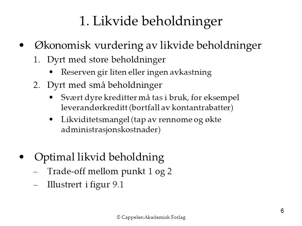 © Cappelen Akademisk Forlag 6 1. Likvide beholdninger Økonomisk vurdering av likvide beholdninger 1.Dyrt med store beholdninger Reserven gir liten ell