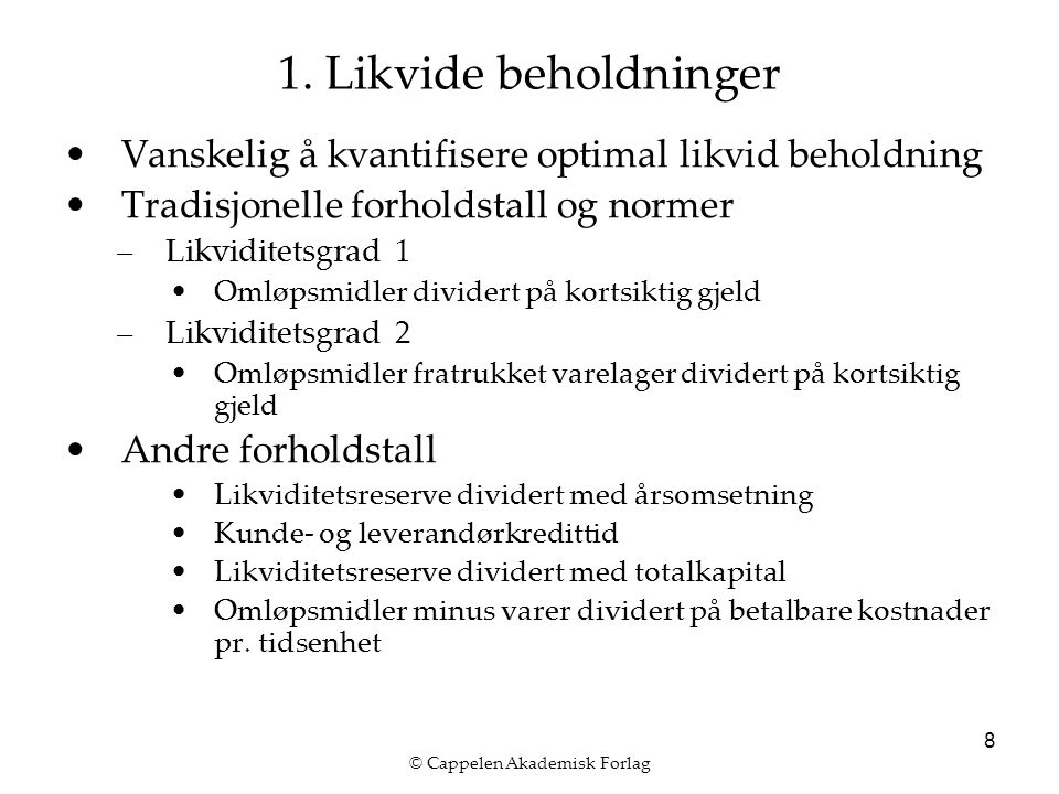 © Cappelen Akademisk Forlag 8 1. Likvide beholdninger Vanskelig å kvantifisere optimal likvid beholdning Tradisjonelle forholdstall og normer –Likvidi