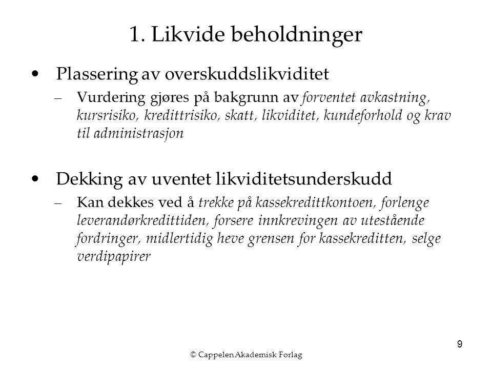 © Cappelen Akademisk Forlag 9 1. Likvide beholdninger Plassering av overskuddslikviditet –Vurdering gjøres på bakgrunn av forventet avkastning, kursri