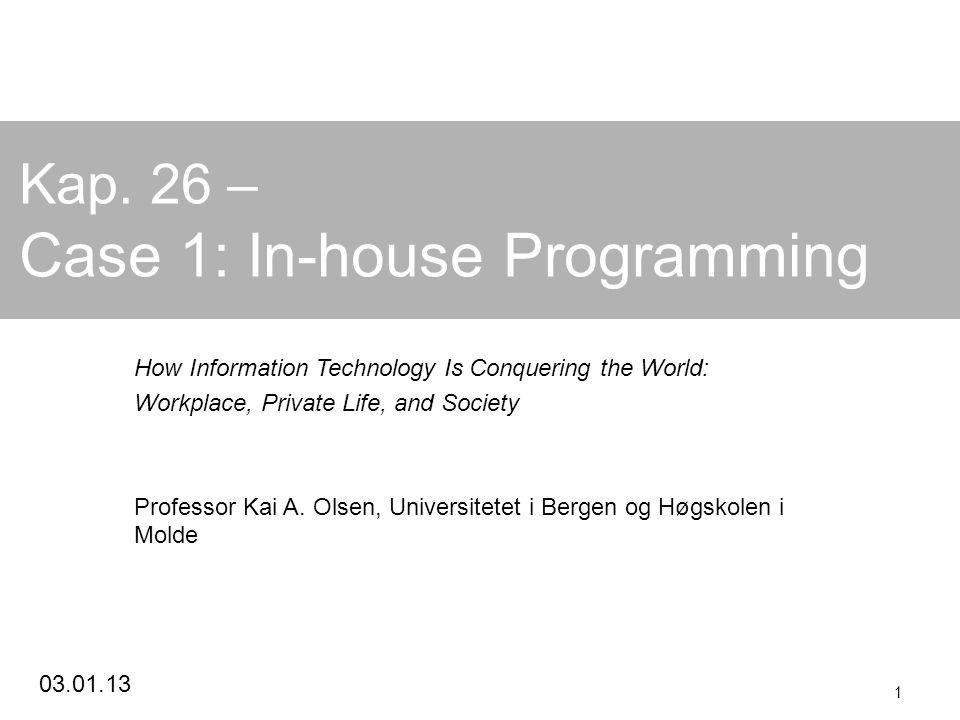 03.01.13 1 Kap. 26 – Case 1: In-house Programming How Information Technology Is Conquering the World: Workplace, Private Life, and Society Professor K