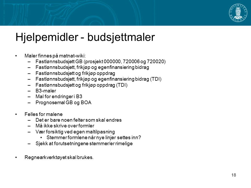 Hjelpemidler - budsjettmaler Maler finnes på matnat-wiki: –Fastlønnsbudsjett GB (prosjekt 000000, 720006 og 720020) –Fastlønnsbudsjett, frikjøp og egenfinansiering bidrag –Fastlønnsbudsjett og frikjøp oppdrag –Fastlønnsbudsjett, frikjøp og egenfinansiering bidrag (TDI) –Fastlønnsbudsjett og frikjøp oppdrag (TDI) –B3-maler –Mal for endringer i B3 –Prognosemal GB og BOA Felles for malene –Det er bare noen felter som skal endres –Må ikke skrive over formler –Vær forsiktig ved egen maltilpasning Stemmer formlene når nye linjer settes inn.