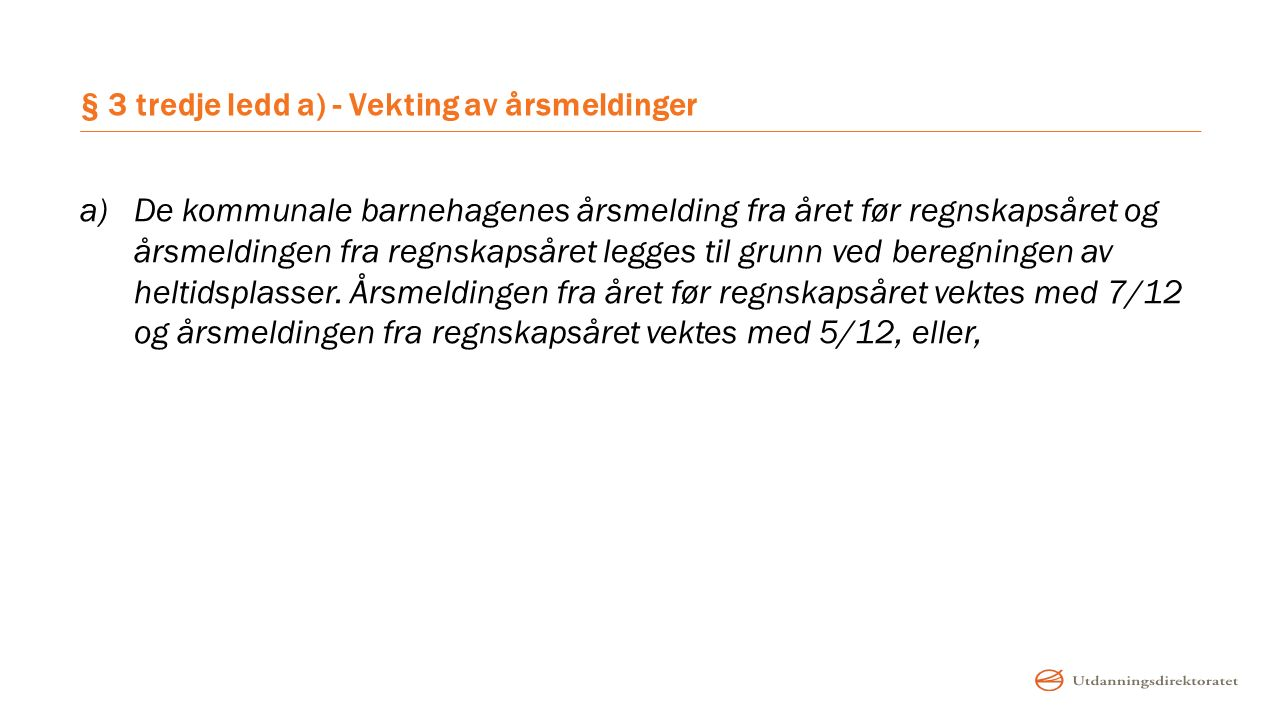 § 3 tredje ledd a) - Vekting av årsmeldinger a)De kommunale barnehagenes årsmelding fra året før regnskapsåret og årsmeldingen fra regnskapsåret legges til grunn ved beregningen av heltidsplasser.