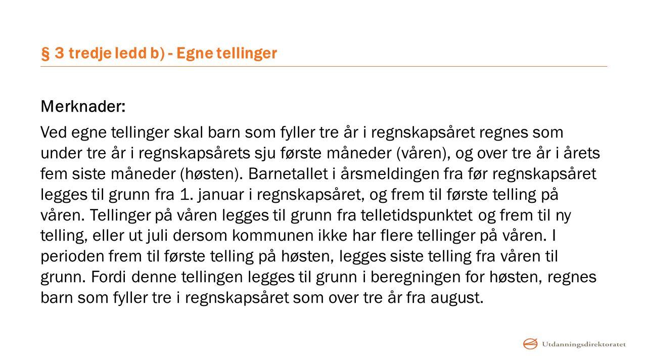 § 3 tredje ledd b) - Egne tellinger Merknader: Ved egne tellinger skal barn som fyller tre år i regnskapsåret regnes som under tre år i regnskapsårets