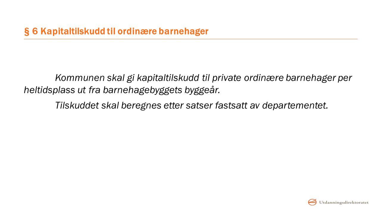 § 6 Kapitaltilskudd til ordinære barnehager Kommunen skal gi kapitaltilskudd til private ordinære barnehager per heltidsplass ut fra barnehagebyggets
