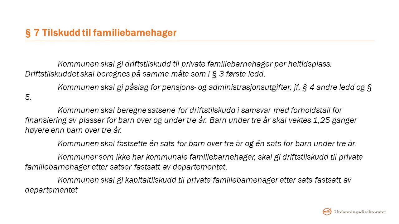 § 7 Tilskudd til familiebarnehager Kommunen skal gi driftstilskudd til private familiebarnehager per heltidsplass. Driftstilskuddet skal beregnes på s