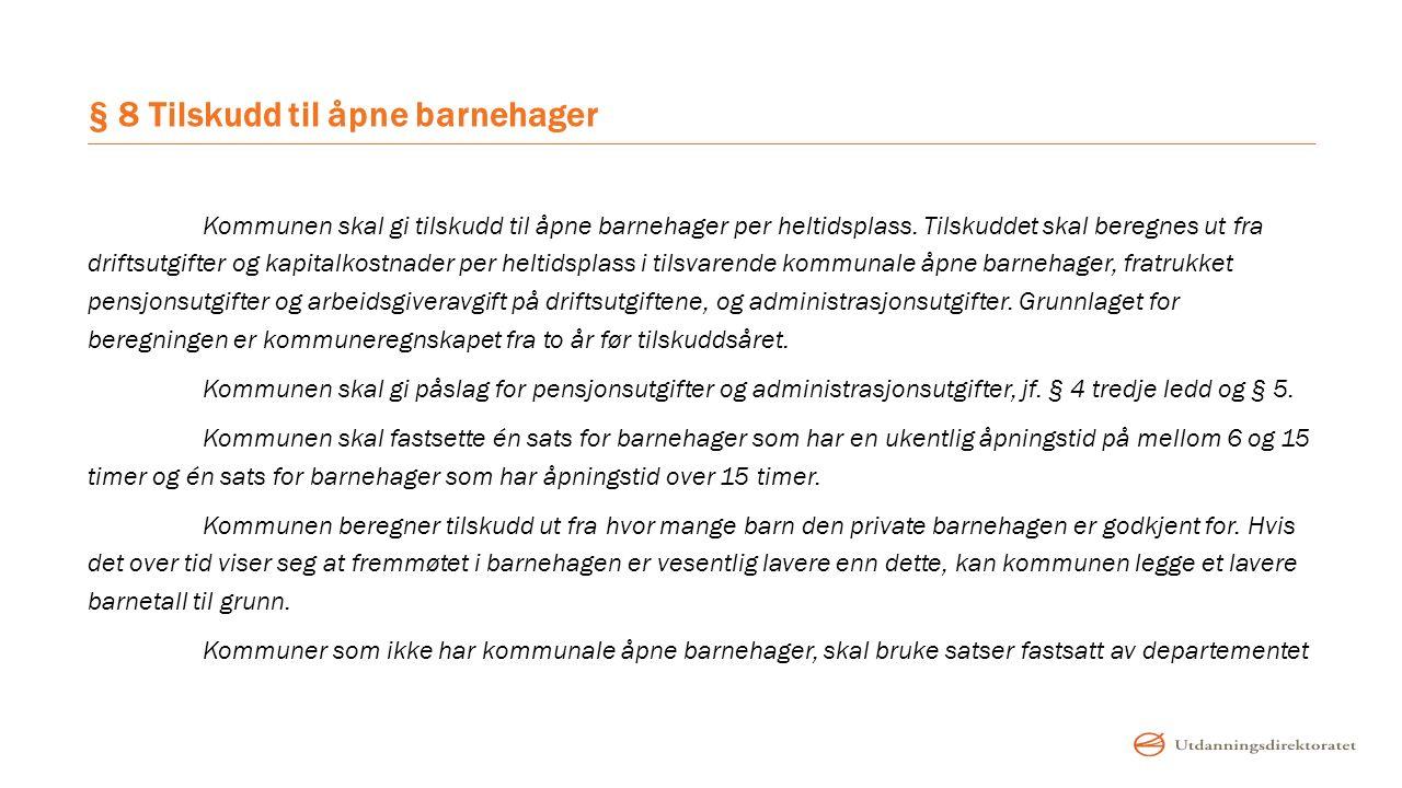 § 8 Tilskudd til åpne barnehager Kommunen skal gi tilskudd til åpne barnehager per heltidsplass. Tilskuddet skal beregnes ut fra driftsutgifter og kap