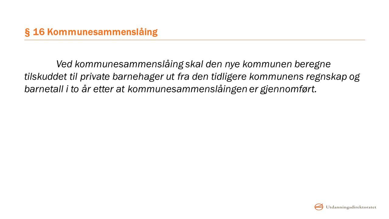 § 16 Kommunesammenslåing Ved kommunesammenslåing skal den nye kommunen beregne tilskuddet til private barnehager ut fra den tidligere kommunens regnsk