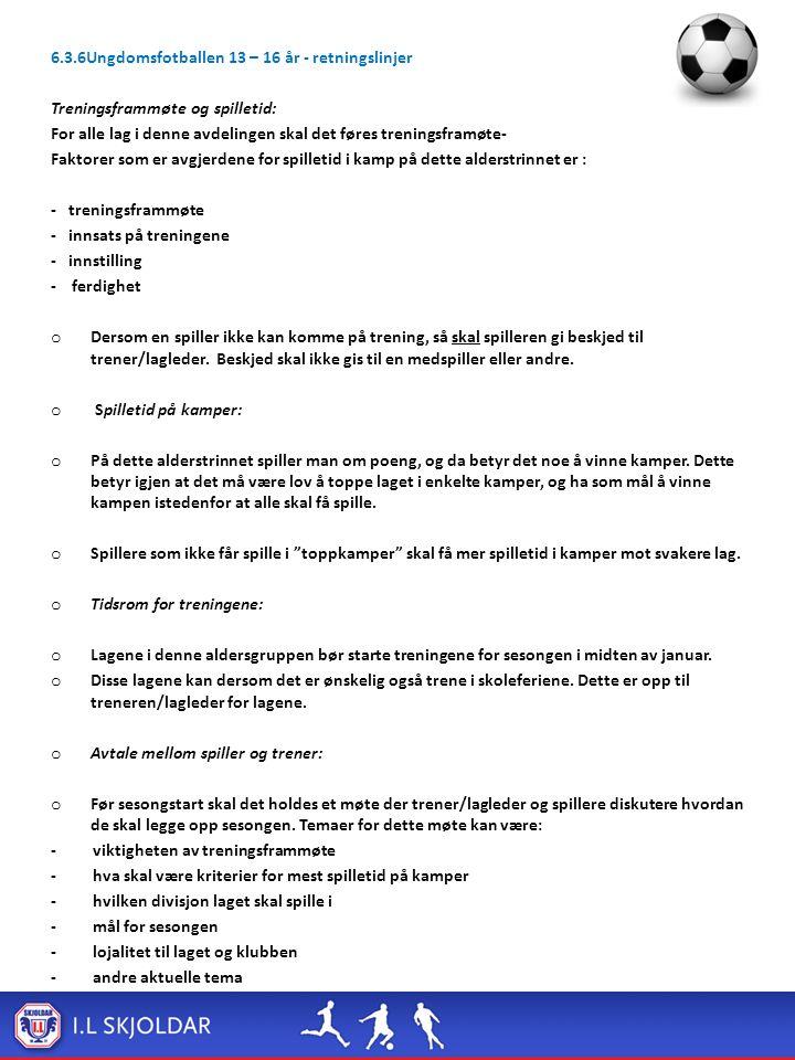 6.3.6Ungdomsfotballen 13 – 16 år - retningslinjer Treningsframmøte og spilletid: For alle lag i denne avdelingen skal det føres treningsframøte- Faktorer som er avgjerdene for spilletid i kamp på dette alderstrinnet er : - treningsframmøte - innsats på treningene - innstilling - ferdighet o Dersom en spiller ikke kan komme på trening, så skal spilleren gi beskjed til trener/lagleder.