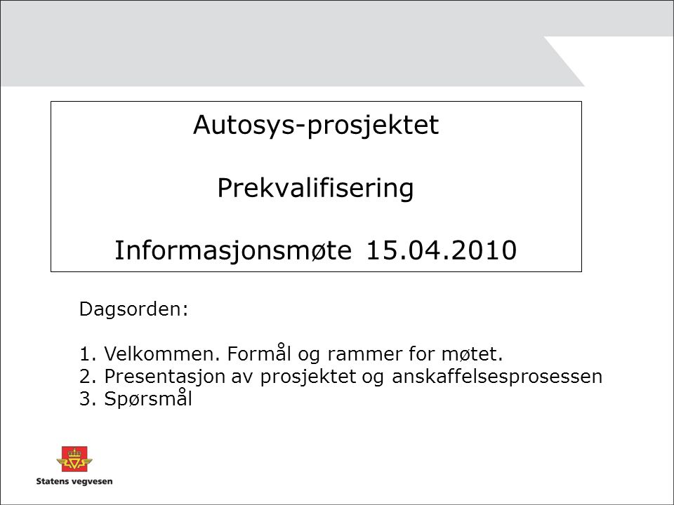 Autosys-prosjektet Prekvalifisering Informasjonsmøte 15.04.2010 Dagsorden: 1.