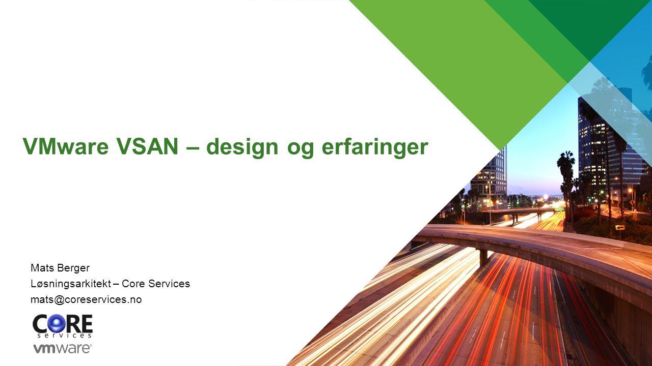 VMware VSAN – design og erfaringer Mats Berger Løsningsarkitekt – Core Services mats@coreservices.no