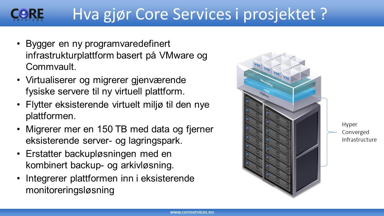 www.coreservices.no Hva gjør Core Services i prosjektet ? Bygger en ny programvaredefinert infrastrukturplattform basert på VMware og Commvault. Virtu
