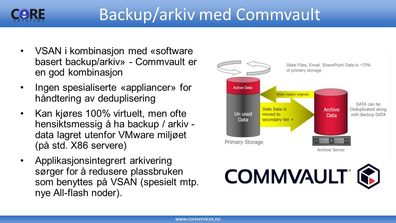 www.coreservices.no VSAN i kombinasjon med «software basert backup/arkiv» - Commvault er en god kombinasjon Ingen spesialiserte «appliancer» for håndt