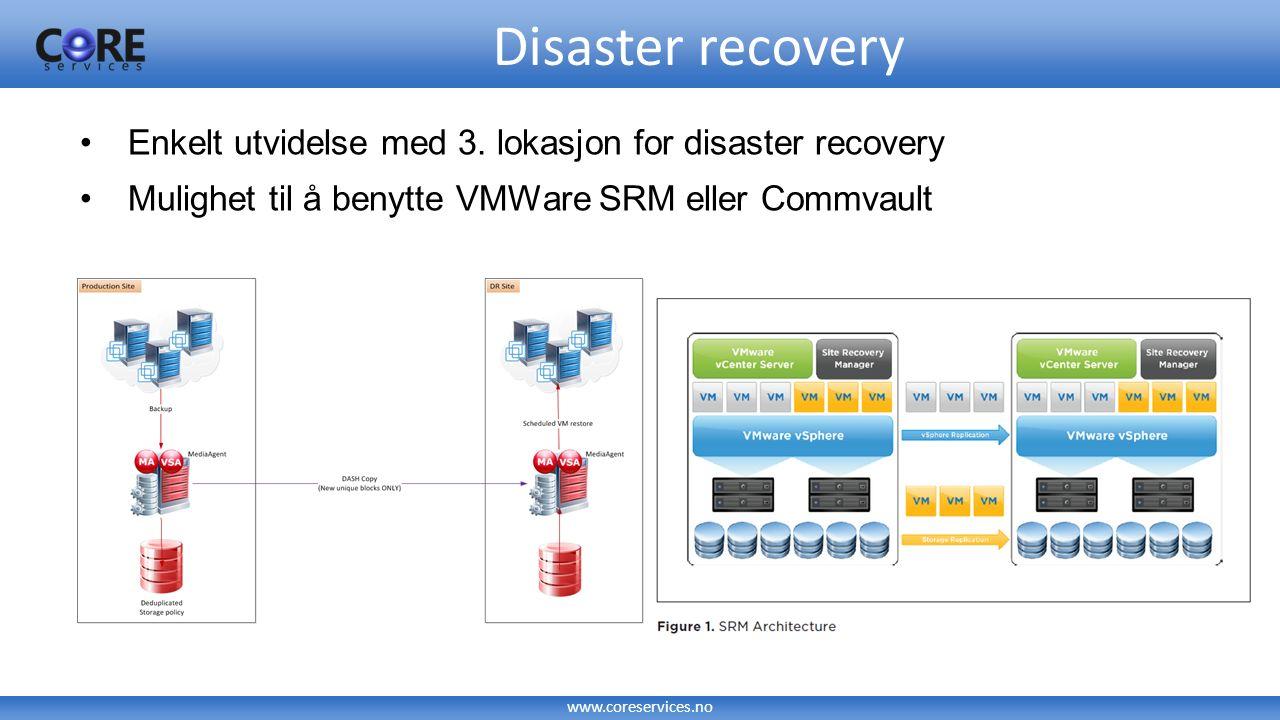 www.coreservices.no Enkelt utvidelse med 3. lokasjon for disaster recovery Mulighet til å benytte VMWare SRM eller Commvault Disaster recovery