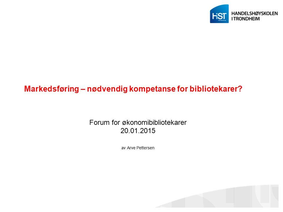 Markedsføring – nødvendig kompetanse for bibliotekarer? Forum for økonomibibliotekarer 20.01.2015 av Arve Pettersen